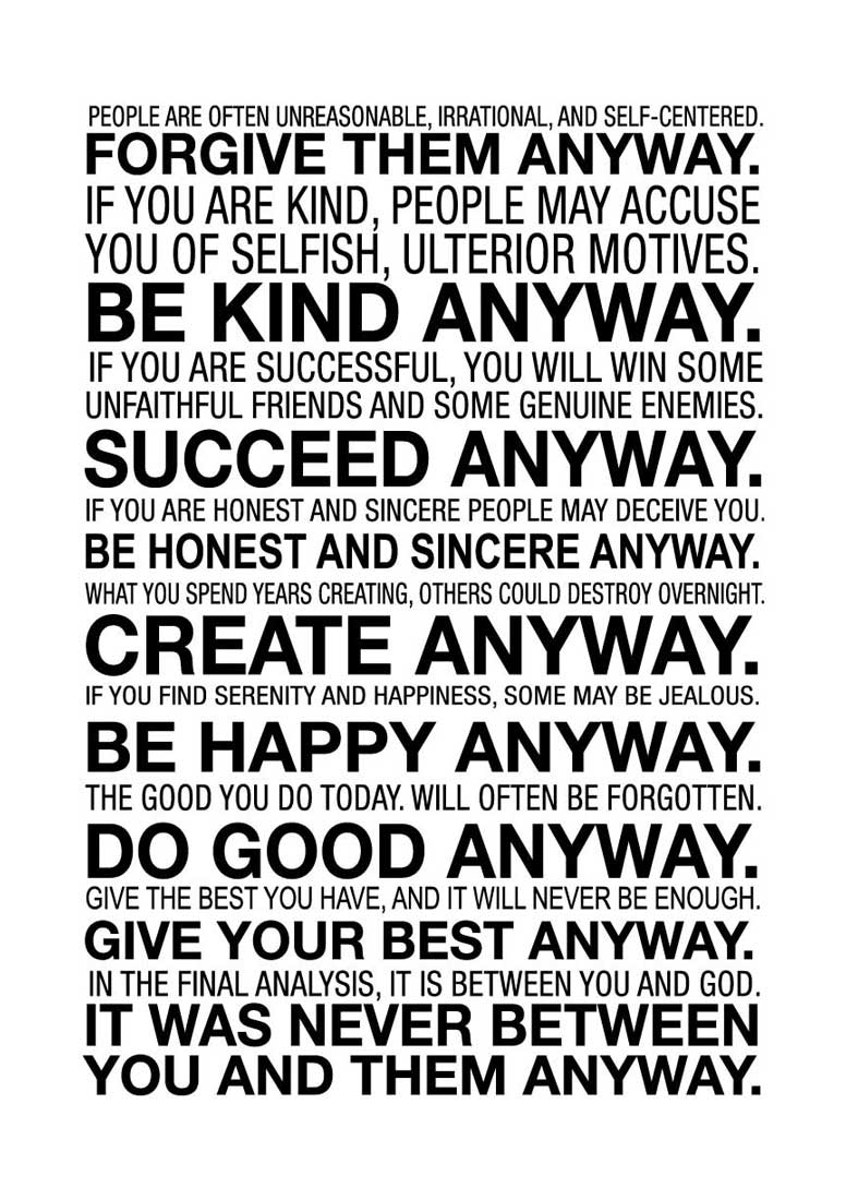 mother teresa do it anyway Mother teresa do it anyways quote people are often unreasonable, irrational  and self-centered forgive them anyway if you are kind, people.