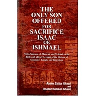 The Only Son Offered For Sacrifice Isaac Or Ishmael With Zamzam, Al-Marwah And Makkah In The Bible And A Brief Account of The History of Solomons Temples And Jerusalem