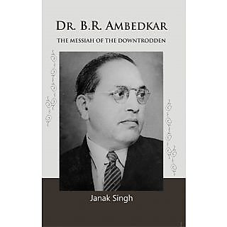 Dr. B.R. Ambedkar The Messiah of The Downtrodden