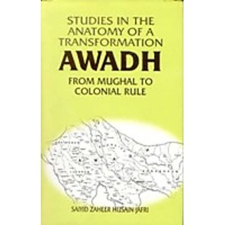 Studies In The Anatomy of A Transformation Awadh From Mughal To Colonial Rule