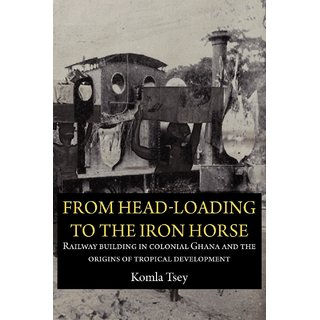 From Head-Loading to the Iron Horse. Railway Building in Colonial Ghana and the Origins of Tropical Development