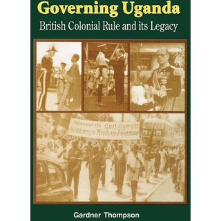 Governing Uganda. British Colonial Rule and Its Legacy