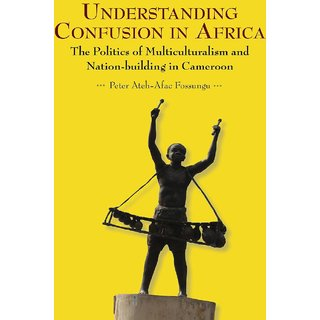 Understanding Confusion in Africa. The Politics of Multiculturalism and Nation-building in Cameroon