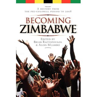 Becoming Zimbabwe. A History from the Pre-colonial Period to 2008