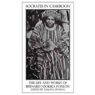 Socrates in Cameroon. the Life and Works of Bernard Nsokika Fonlon