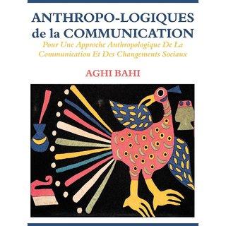 Anthropo-logiques de la Communication. Pour Une Approche Anthropologique De La Communication Et Des Changements Sociaux