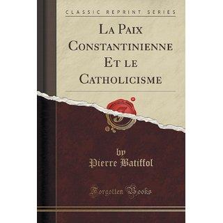 La Paix Constantinienne Et Le Catholicisme (Classic Reprint)