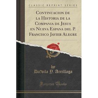 Continuacio?N De La Historia De La Compan~Ia De Jesus En Nueva Espan~A Del P. Francisco Javier Alegre (Classic Reprint)