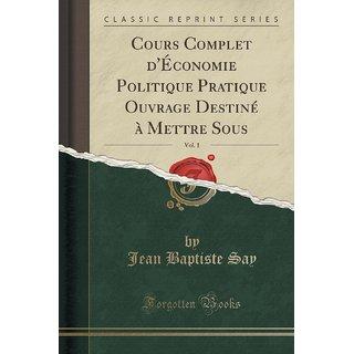 Cours Complet D'?Conomie Politique Pratique Ouvrage Destin? ? Mettre Sous, Vol. 1 (Classic Reprint)