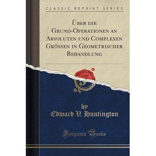 ?Ber Die Grund-Operationen An Absoluten Und Complexen Gr?Ssen In Geometrischer Behandlung (Classic Reprint)