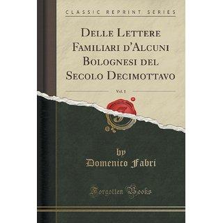 Delle Lettere Familiari D'Alcuni Bolognesi Del Secolo Decimottavo, Vol. 1 (Classic Reprint)
