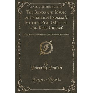 The Songs And Music Of Friedrich Froebel'S Mother Play (Mutter Und Kose Lieder)