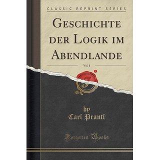 Geschichte Der Logik Im Abendlande, Vol. 1 (Classic Reprint)