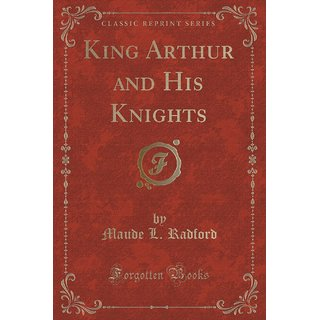 King Arthur And His Knights (Classic Reprint)