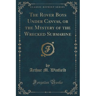 The Rover Boys Under Canvas, Or The Mystery Of The Wrecked Submarine (Classic Reprint)
