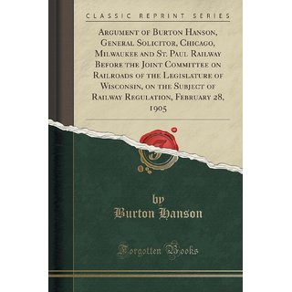 Argument Of Burton Hanson, General Solicitor, Chicago, Milwaukee And St. Paul Railway Before The Joint Committee On Railroads Of The Legislature Of Wisconsin, On The Subject Of Railway Regulation, February 28, 1905 (Classic Reprint)