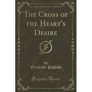 The Cross Of The Heart'S Desire (Classic Reprint)