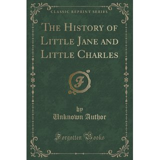 The History Of Little Jane And Little Charles (Classic Reprint)