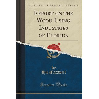 Report On The Wood Using Industries Of Florida (Classic Reprint)