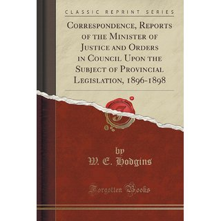 Correspondence, Reports Of The Minister Of Justice And Orders In Council Upon The Subject Of Provincial Legislation, 1896-1898 (Classic Reprint)