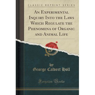 An Experimental Inquiry Into The Laws Which Regulate The Phenomena Of Organic And Animal Life (Classic Reprint)