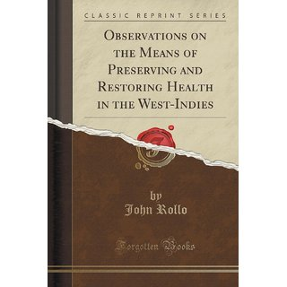 Observations On The Means Of Preserving And Restoring Health In The West-Indies (Classic Reprint)