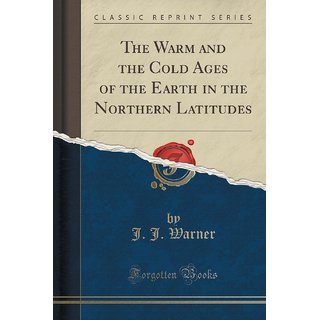 The Warm And The Cold Ages Of The Earth In The Northern Latitudes (Classic Reprint)