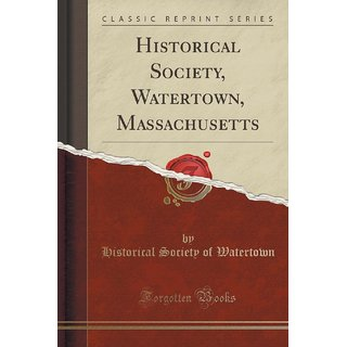 Historical Society, Watertown, Massachusetts (Classic Reprint)