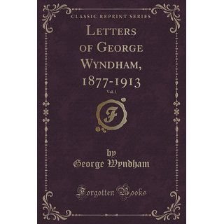 Letters Of George Wyndham, 1877-1913, Vol. 1 (Classic Reprint)