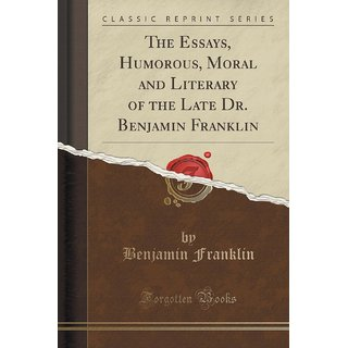 The Essays, Humorous, Moral And Literary Of The Late Dr. Benjamin Franklin (Classic Reprint)