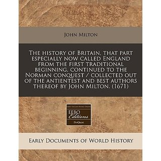 The history of Britain  that part especially now called England from the first traditional beginning  continued to the Norman conquest / collected out ... best authors thereof by John Milton. (1671)