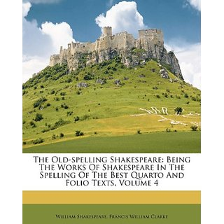 The Old-spelling Shakespeare: Being The Works Of Shakespeare In The Spelling Of The Best Quarto And Folio Texts  Volume 4