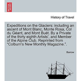 Expeditions on the Glaciers: including an ascent of Mont Blanc  Monte Rosa  Col du Gant  and Mont But. By a Private of the thirty eighth Artists'  ... from  Colburn's New Monthly Magazine. .