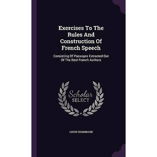 Exercises to the Rules and Construction of French Speech: Consisting of Passages Extracted Out of the Best French Authors