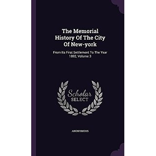 The Memorial History Of The City Of New-york: From Its First Settlement To The Year 1892  Volume 3