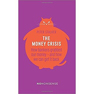 The Money Crisis: How Bankers Grabbed Our Money - and How We Can Get it Back (No-Nonsense)