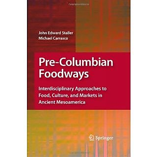 Pre Columbian Foodways: Interdisciplinary Approaches To Food, Culture, And Markets In Ancient Mesoamerica