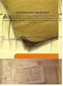 A voyage into the Levanta Breife [ relation of a iourney lately performed by Master H. B. Gentleman from England by the way of Venice into Dalmatia, Sclavonia, Bosnah, Hungary, Macedonia, Thessaly, Thrace, Rhodes and Egypt, unto Gran Cairo 1636 [Harcover]