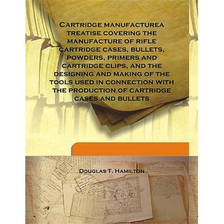 Cartridge manufacturea treatise covering the manufacture of rifle cartridge cases, bullets, powders, primers and cartridge clips, and the designing and making of the tools used in connection with the production of cartridge cases and bullets 1916 [Harcove
