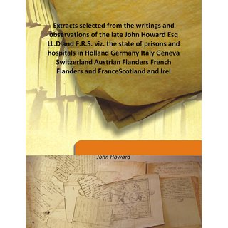 Extracts selected from the writings and observations of the late John Howard Esq LL.D and F.R.S. viz. the state of prisons and hospitals in Holland Germany Italy Geneva Switzerland Austrian Flanders French Flanders and FranceScotland and Irel 1790 [Harcov