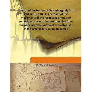 Sketch of the battles of Gettysburg July 1st 2nd and 3rd 1863an account of the movements of the respective armies for some days previous thereto compiled from the personal observation of eye-witnesses of the several battles  accompanied 1864 [Harcover]
