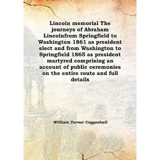 Lincoln memorial The journeys of Abraham Lincolnfrom Springfield to Washington 1861 as president elect and from Washington to Springfield 1865 as president martyred comprising an account of public ceremonies on the entire route and full details 1865 [Harc