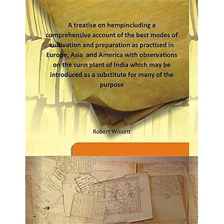 A treatise on hempincluding a comprehensive account of the best modes of cultivation and preparation as practised in Europe, Asia  and America with observations on the sunn plant of India which may be introduced as a substitute for many of the purpose 180