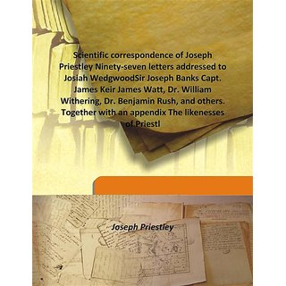 Scientific correspondence of Joseph Priestley Ninety-seven letters addressed to Josiah WedgwoodSir Joseph Banks Capt. James Keir James Watt, Dr. William Withering, Dr. Benjamin Rush, and others. Together with an appendix The likenesses of Priestl 1892 [Ha