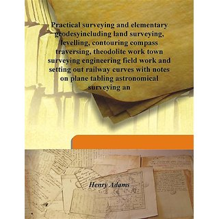 Practical surveying and elementary geodesyincluding land surveying, levelling, contouring compass traversing, theodolite work town surveying engineering field work and setting out railway curves with notes on plane tabling astronomical surveying an 1913 [