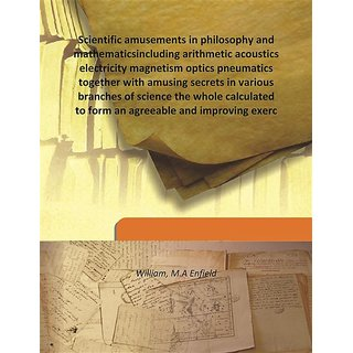 Scientific amusements in philosophy and mathematicsincluding arithmetic acoustics electricity magnetism optics pneumatics  together with amusing secrets in various branches of science the whole calculated to form an agreeable and improving exerc 1821 [Har