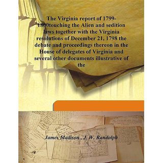 The Virginia report of 1799-1800touching the Alien and sedition laws together with the Virginia resolutions of December 21, 1798 the debate and proceedings thereon in the House of delegates of Virginia and several other documents illustrative of the 1850