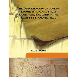 The Descendants of Joseph LoomisWho Came from Braintree, England in the Year 1638, and Settled 1870 [Harcover]
