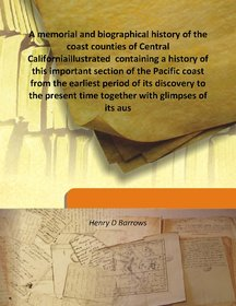 A memorial and biographical history of the coast counties of Central Californiaillustrated  containing a history of this important section of the Pacific coast from the earliest period of its discovery to the present time together with glimpses of its aus