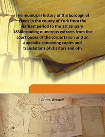 The municipal history of the borough of Leeds in the county of York from the earliest period to the 1st January 1836including numerous extracts from the court books of the corportation and an appendix containing copies and translations of charters and oth